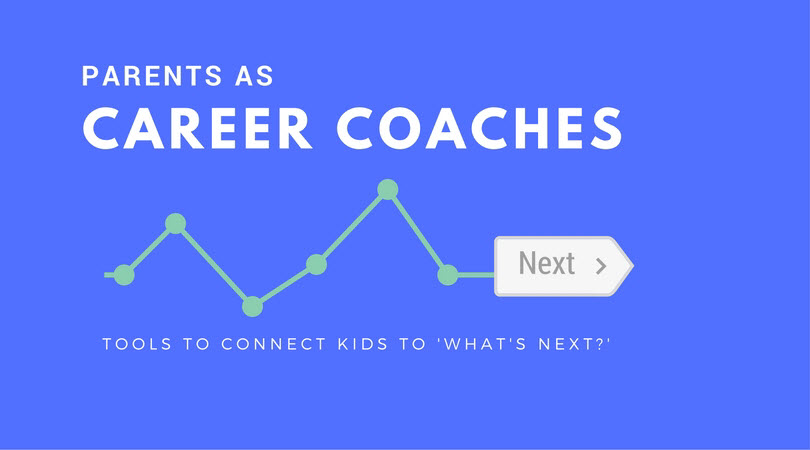 Parents as Career Coaches, Tools to Connect Kids to 'What's Next?'